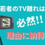 """""""10-20代半数がテレビ見ない""""は衝撃的データではない!なぜ若者はTV離れ?"""