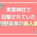 狩野英孝の妻・サキさんが美人で献身的!櫻田山神社で目撃されていた